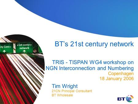 Tim Wright BT's 21st century network TRIS - TISPAN WG4 workshop on NGN Interconnection and Numbering Copenhagen 18 January 2006 21CN Principal Consultant.