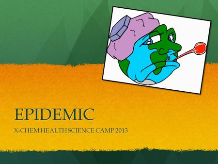 EPIDEMIC X-CHEM HEALTH SCIENCE CAMP 2013. How This Will Work: In the next couple of slides I have a bunch of questions for you! In the next couple of.