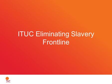 ITUC Eliminating Slavery Frontline. Goals 16 ratifications of the Forced Labour Protocol in 2016 5 targeted country campaigns 2 cases of corporate compensation.