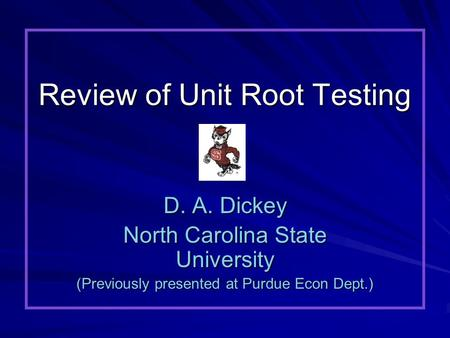 Review of Unit Root Testing D. A. Dickey North Carolina State University (Previously presented at Purdue Econ Dept.)