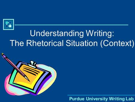 Purdue University Writing Lab Understanding Writing: The Rhetorical Situation (Context)