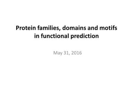 Protein families, domains and motifs in functional prediction May 31, 2016.