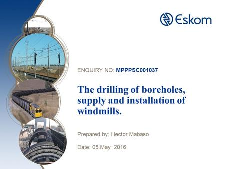 ENQUIRY NO: MPPPSC001037 The drilling of boreholes, supply and installation of windmills. Prepared by: Hector Mabaso Date: 05 May 2016.