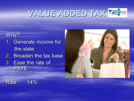 VALUE ADDED TAX Why?: 1.Generate income for the state the state 2.Broaden the tax base 3.Ease the rate of PAYE Rate : 14%