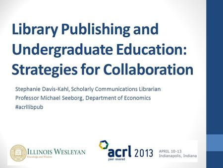 Library Publishing and Undergraduate Education: Strategies for Collaboration Stephanie Davis-Kahl, Scholarly Communications Librarian Professor Michael.