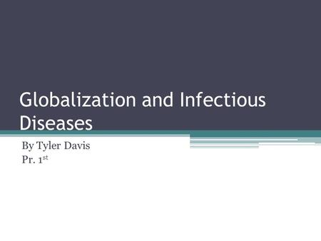 Globalization and Infectious Diseases By Tyler Davis Pr. 1 st.
