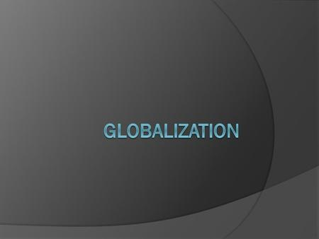 Essential Idea Globalization is the driving force as we enter the 21 st century and affects economics, security, and culture.