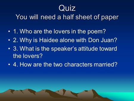 Quiz You will need a half sheet of paper 1. Who are the lovers in the poem? 2. Why is Haidee alone with Don Juan? 3. What is the speaker's attitude toward.