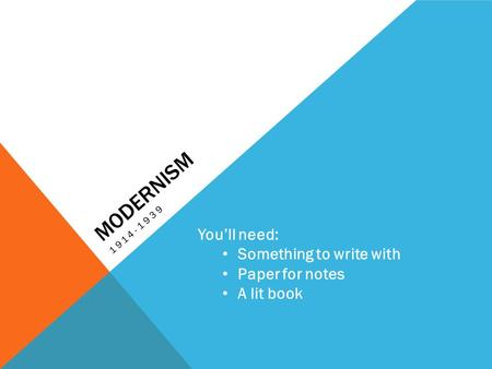 MODERNISM 1914-1939 You'll need: Something to write with Paper for notes A lit book.