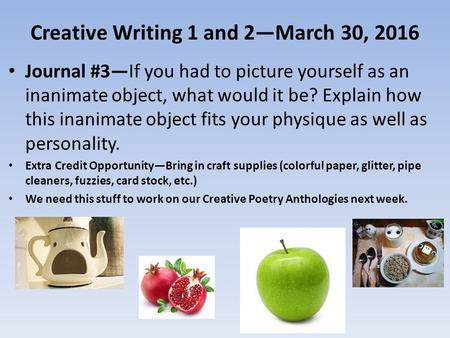 Creative Writing 1 and 2—March 30, 2016 Journal #3—If you had to picture yourself as an inanimate object, what would it be? Explain how this inanimate.