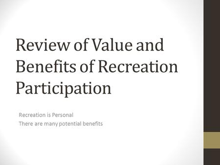 Review of Value and Benefits of Recreation Participation Recreation is Personal There are many potential benefits.