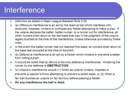 Interference Definition as stated in Major League Baseball Rule 2.00 (a) Offensive interference is an act by the team at bat which interferes with, obstructs,