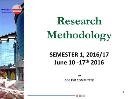Research Methodology SEMESTER 1, 2016/17 June 10 -17 th 2016 BY COE FYP COMMITTEE 1.
