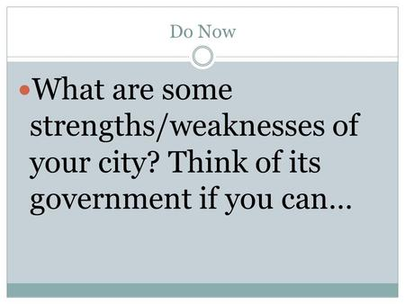 Do Now What are some strengths/weaknesses of your city? Think of its government if you can…