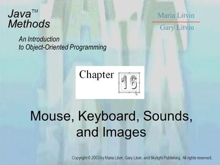 Mouse, Keyboard, Sounds, and Images JavaMethods An Introduction to Object-Oriented Programming Maria Litvin Gary Litvin Copyright © 2003 by Maria Litvin,