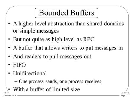 Lecture 5 Page 1 CS 111 Summer 2013 Bounded Buffers A higher level abstraction than shared domains or simple messages But not quite as high level as RPC.