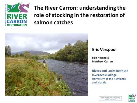 The River Carron: understanding the role of stocking in the restoration of salmon catches Eric Verspoor Bob Kindness Matthew Curran Rivers and Lochs Institute.