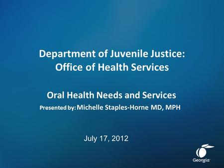 Department of Juvenile Justice: Office of Health Services Oral Health Needs and Services Presented by: Michelle Staples-Horne MD, MPH July 17, 2012.