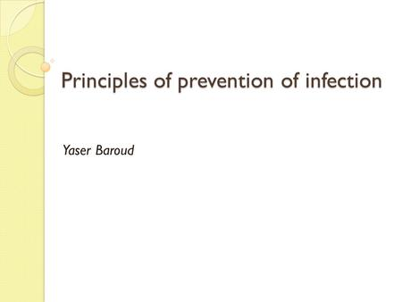 Principles of prevention of infection Yaser Baroud.