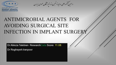 ANTIMICROBIAL AGENTS FOR AVOIDING SURGICAL SITE INFECTION IN IMPLANT SURGERY Dr Alireza Talebian ResearchGate Score: 11.08 Dr Roghayeh Iranpoor.