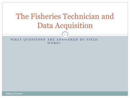 WHAT QUESTIONS ARE ANSWERED BY FIELD WORK? Fisheries Overview 1 The Fisheries Technician and Data Acquisition.