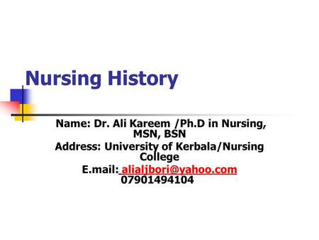 Nursing History Name: Dr. Ali Kareem /Ph.D in Nursing, MSN, BSN Address: University of Kerbala/Nursing College E.mail: