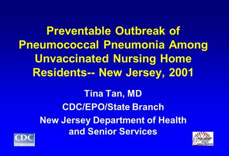 Preventable Outbreak of Pneumococcal Pneumonia Among Unvaccinated Nursing Home Residents-- New Jersey, 2001 Tina Tan, MD CDC/EPO/State Branch New Jersey.
