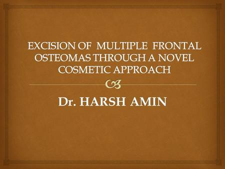 EXCISION OF MULTIPLE FRONTAL OSTEOMAS THROUGH A NOVEL COSMETIC APPROACH Dr. HARSH AMIN.