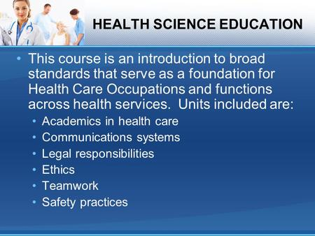 HEALTH SCIENCE EDUCATION This course is an introduction to broad standards that serve as a foundation for Health Care Occupations and functions across.
