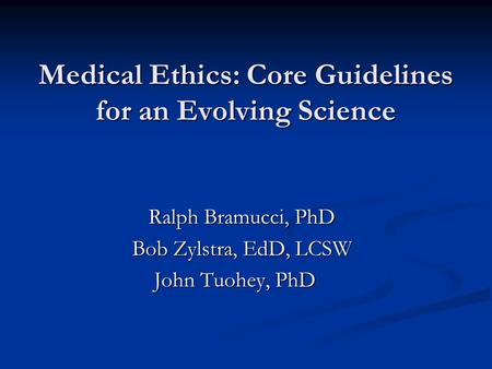 Medical Ethics: Core Guidelines for an Evolving Science Ralph Bramucci, PhD Ralph Bramucci, PhD Bob Zylstra, EdD, LCSW John Tuohey, PhD John Tuohey, PhD.