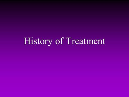 History of Treatment. Care as a social issue -- the history of treatment What to do with the severely disturbed? –middle Ages to 17th century madness.