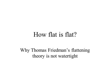 How flat is flat? Why Thomas Friedman's flattening theory is not watertight.