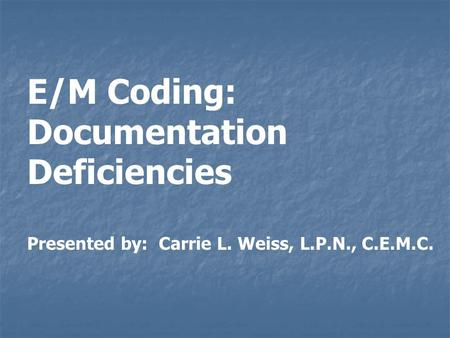 E/M Coding: Documentation Deficiencies Presented by: Carrie L. Weiss, L.P.N., C.E.M.C.