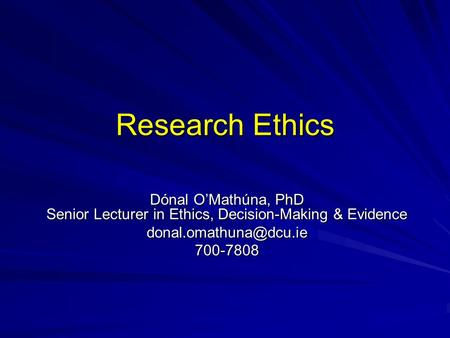 Research Ethics Dónal O'Mathúna, PhD Senior Lecturer in Ethics, Decision-Making & Evidence
