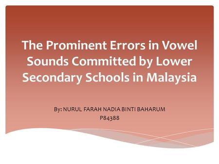 The Prominent Errors in Vowel Sounds Committed by Lower Secondary Schools in Malaysia By: NURUL FARAH NADIA BINTI BAHARUM P84388.