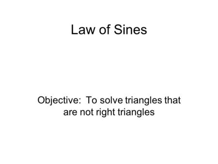 Law of Sines Objective: To solve triangles that are not right triangles.