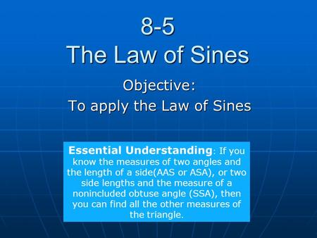 8-5 The Law of Sines Objective: To apply the Law of Sines Essential Understanding : If you know the measures of two angles and the length of a side(AAS.