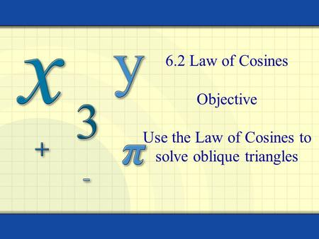 6.2 Law of Cosines Objective Use the Law of Cosines to solve oblique triangles.