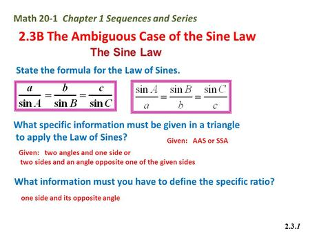 Math 20-1 Chapter 1 Sequences and Series 2.3B The Ambiguous Case of the Sine Law 2.3.1 The Sine Law State the formula for the Law of Sines. What specific.