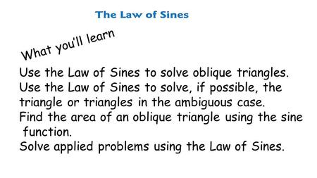 What you'll learn Use the Law of Sines to solve oblique triangles. Use the Law of Sines to solve, if possible, the triangle or triangles in the ambiguous.