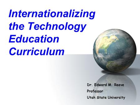 Internationalizing the Technology Education Curriculum Dr. Edward M. Reeve Professor Utah State University.