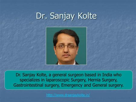 Dr. Sanjay Kolte Dr. Sanjay Kolte, a general surgeon based in India who specializes in laparoscopic Surgery, Hernia Surgery, Gastrointestinal surgery,