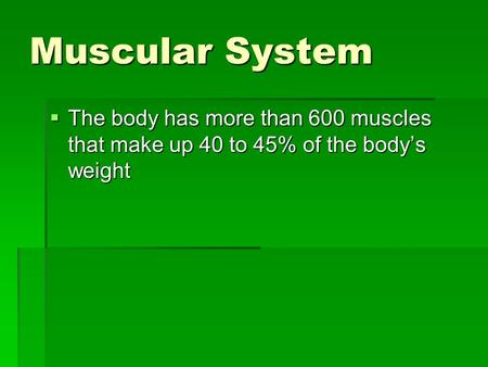 Muscular System  The body has more than 600 muscles that make up 40 to 45% of the body's weight.