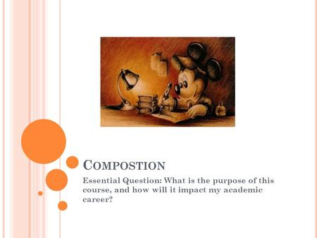C OMPOSTION Essential Question: What is the purpose of this course, and how will it impact my academic career?