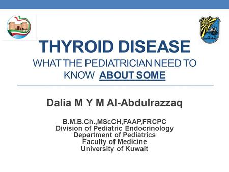 THYROID DISEASE WHAT THE PEDIATRICIAN NEED TO KNOW ABOUT SOME Dalia M Y M Al-Abdulrazzaq B.M.B.Ch.,MScCH,FAAP,FRCPC Division of Pediatric Endocrinology.