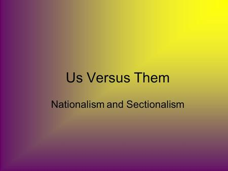 Us Versus Them Nationalism and Sectionalism. Nationalism A feeling of pride, loyalty, and protectiveness toward your country.