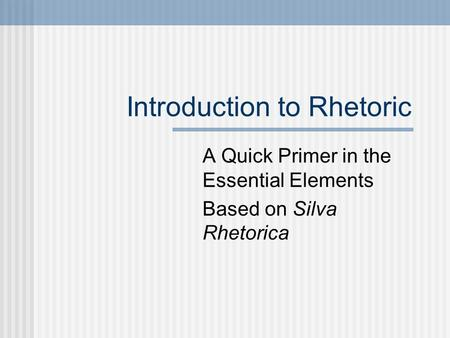 Introduction to Rhetoric A Quick Primer in the Essential Elements Based on Silva Rhetorica.