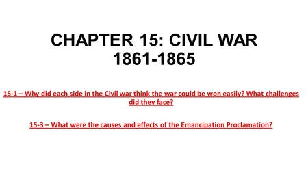 CHAPTER 15: CIVIL WAR 1861-1865 15-1 – Why did each side in the Civil war think the war could be won easily? What challenges did they face? 15-3 – What.