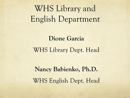 WHS Library and English Department Dione Garcia WHS Library Dept. Head Nancy Babienko, Ph.D. WHS English Dept. Head.