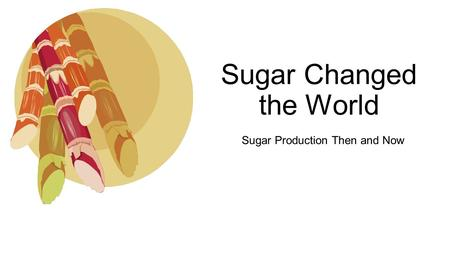 Sugar Changed the World Sugar Production Then and Now.